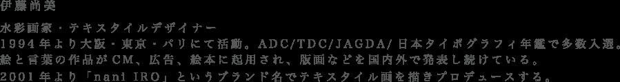 伊藤尚美 水彩画家・テキスタイルデザイナー1994年より大阪・東京・パリにて活動。ADC/TDC/JAGDA/日本タイポグラフィ年鑑で多数入選。絵と言葉の作品がCM、広告、絵本に起用され、版画などを国内外で発表し続けている。2001年より「nani IRO」というブランド名でテキスタイル画を描きプロデュースする。