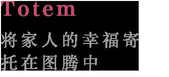 Totem:将家人的幸福寄 托在图腾中。