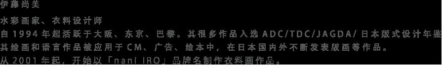 伊藤尚美 水彩画家、衣料设计师 自1994年起活跃于大阪、东京、巴黎。其很多作品入选ADC/TDC/JAGDA/日本版式设计年鉴。其绘画和语言作品被应用于CM、广告、绘本中,在日本国内外不断发表版画等作品。从2001年起,开始以「nani IRO」品牌名制作衣料画作品。